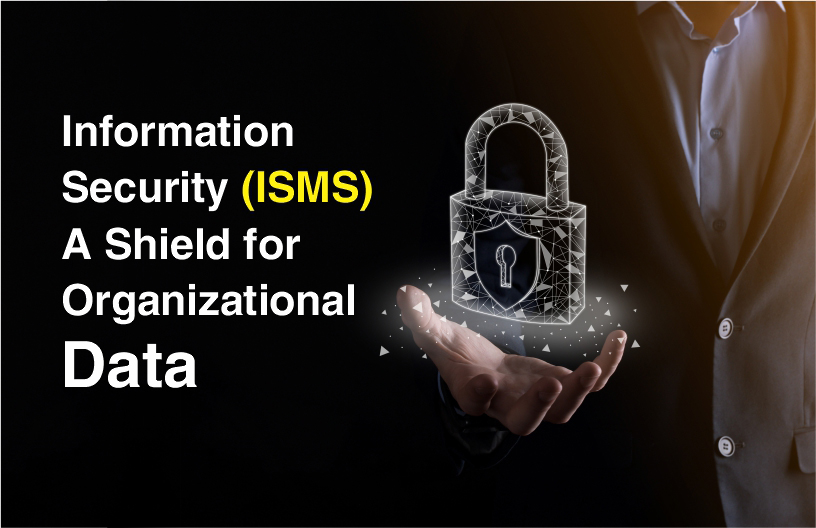 Information Security (ISMS) - A Shield for Organizational Data